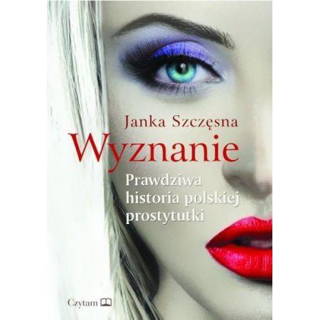 """9788378201144 - """"Wyznanie. Prawdziwa historia polskiej prostytutki"""", czyli Janka Szczęsna o swoim życiu."""