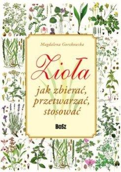 ziola jak zbierac przetwarzac stosowac w iext43254085 - Zioła jak zbierać, przetwarzać, stosować - Małgorzata Gorzkowska